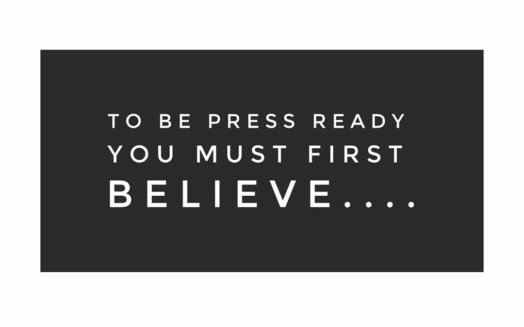 To be press & PR ready first you must believe….